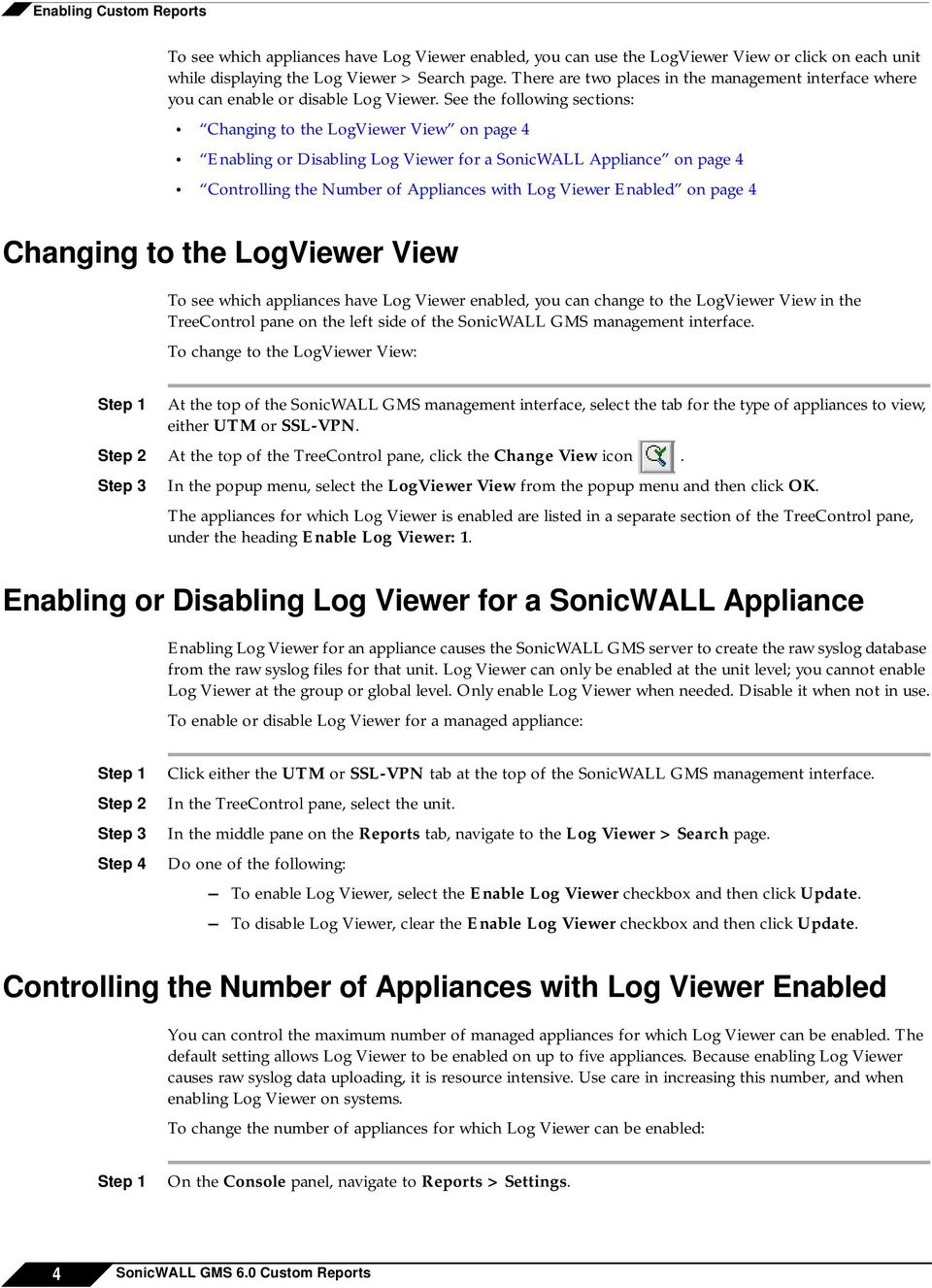 See the following sections: Changing to the LogViewer View on page 4 Enabling or Disabling Log Viewer for a SonicWALL Appliance on page 4 Controlling the Number of Appliances with Log Viewer Enabled