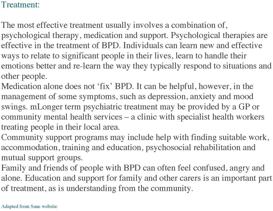people. Medication alone does not fix BPD. It can be helpful, however, in the management of some symptoms, such as depression, anxiety and mood swings.