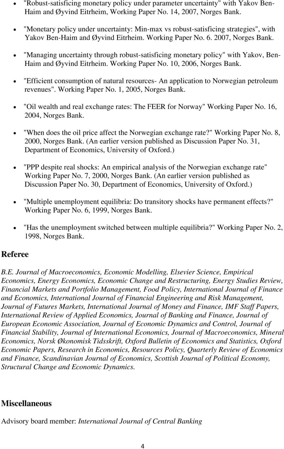 """Managing uncertainty through robust-satisficing monetary policy"" with Yakov, Ben- Haim and Øyvind Eitrheim. Working Paper No. 10, 2006, Norges Bank."