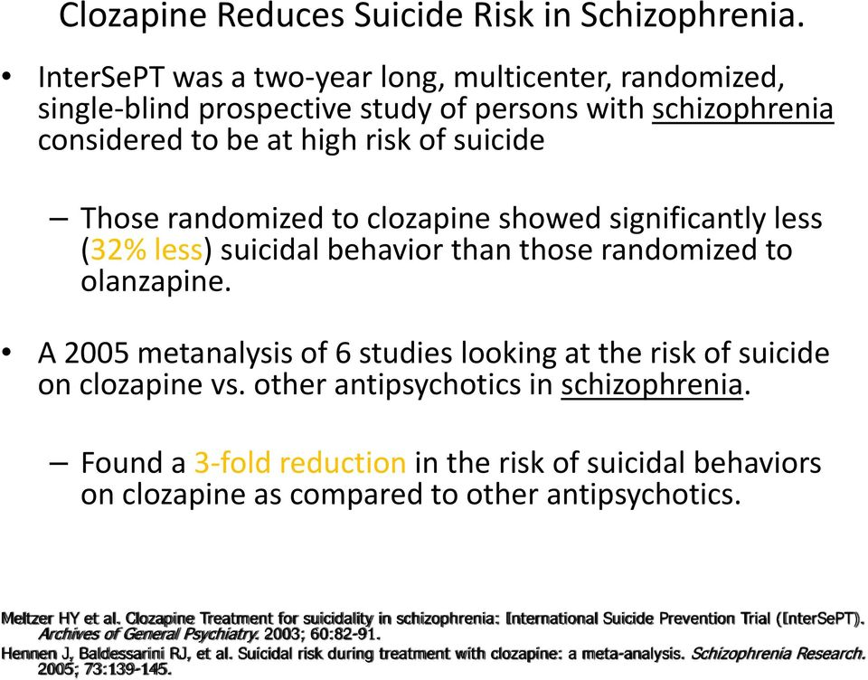significantly less (32% less) suicidal behavior than those randomized to olanzapine. A 2005 metanalysis of 6 studies looking at the risk of suicide on clozapine vs.