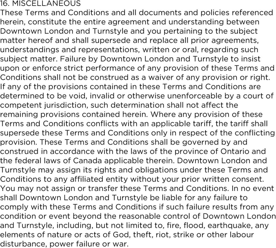 Failure by Downtown London and Turnstyle to insist upon or enforce strict performance of any provision of these Terms and Conditions shall not be construed as a waiver of any provision or right.