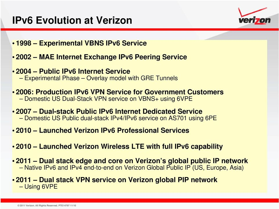 Public dual-stack IPv4/IPv6 service on AS701 using 6PE 2010 Launched Verizon IPv6 Professional Services 2010 Launched Verizon Wireless LTE with full IPv6 capability 2011 Dual stack edge
