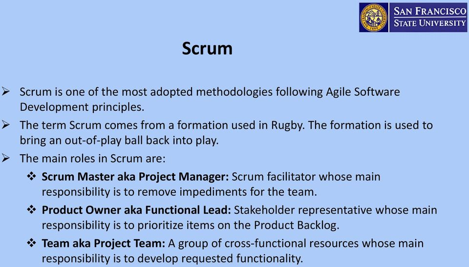 The main roles in Scrum are: Scrum Master aka Project Manager: Scrum facilitator whose main responsibility is to remove impediments for the team.