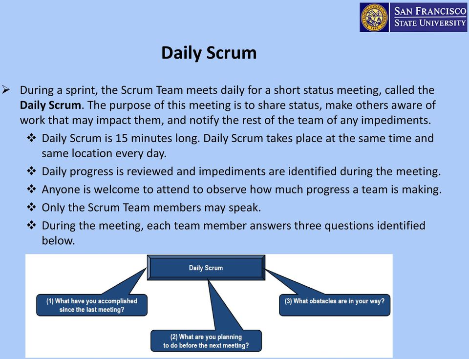 Daily Scrum is 15 minutes long. Daily Scrum takes place at the same time and same location every day.