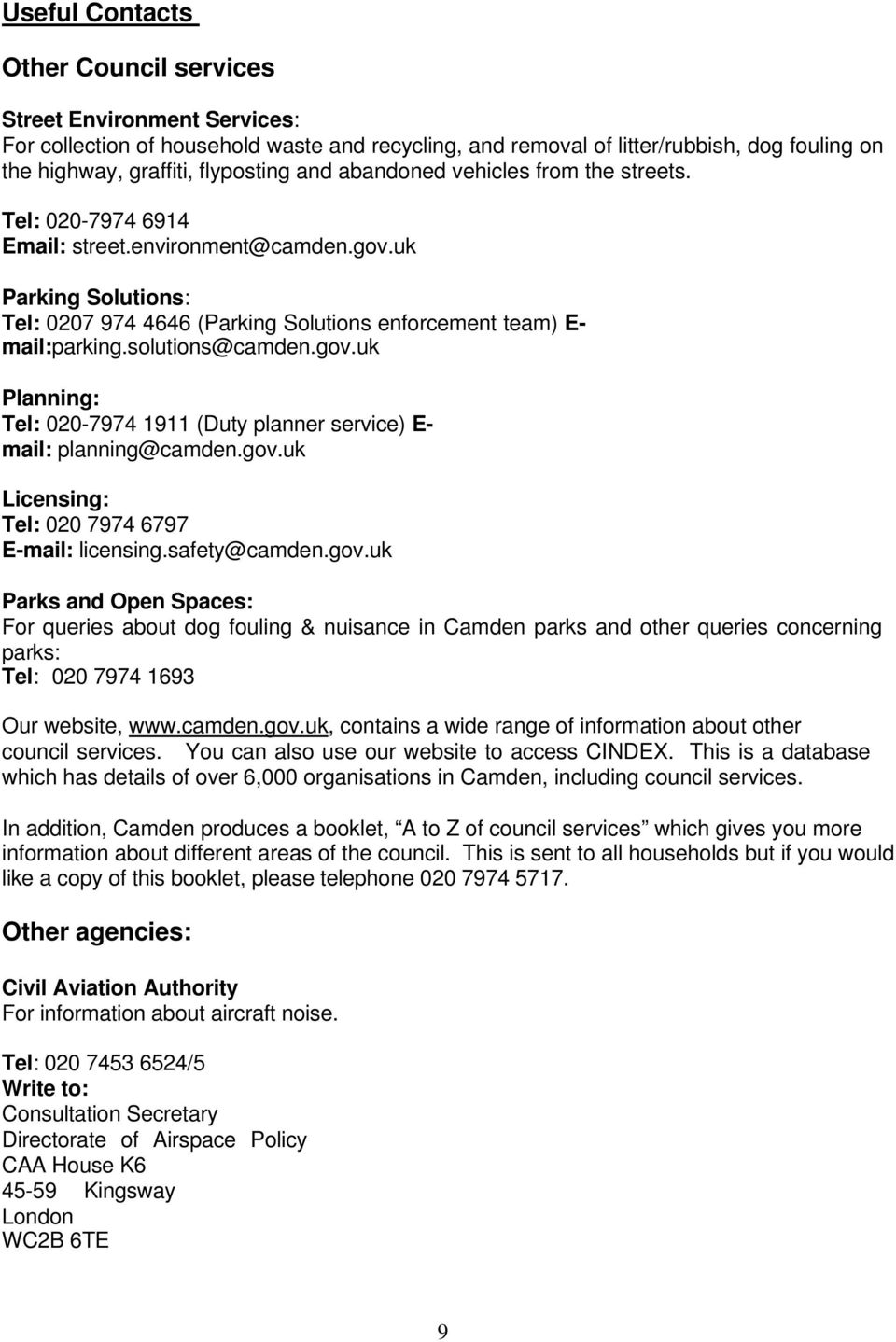 solutions@camden.gov.uk Planning: Tel: 020-7974 1911 (Duty planner service) E- mail: planning@camden.gov.uk Licensing: Tel: 020 7974 6797 E-mail: licensing.safety@camden.gov.uk Parks and Open Spaces: For queries about dog fouling & nuisance in Camden parks and other queries concerning parks: Tel: 020 7974 1693 Our website, www.