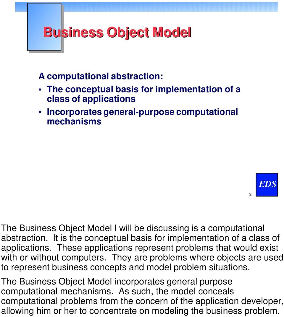 These applications represent problems that would exist with or without computers. They are problems where objects are used to represent business concepts and model problem situations.