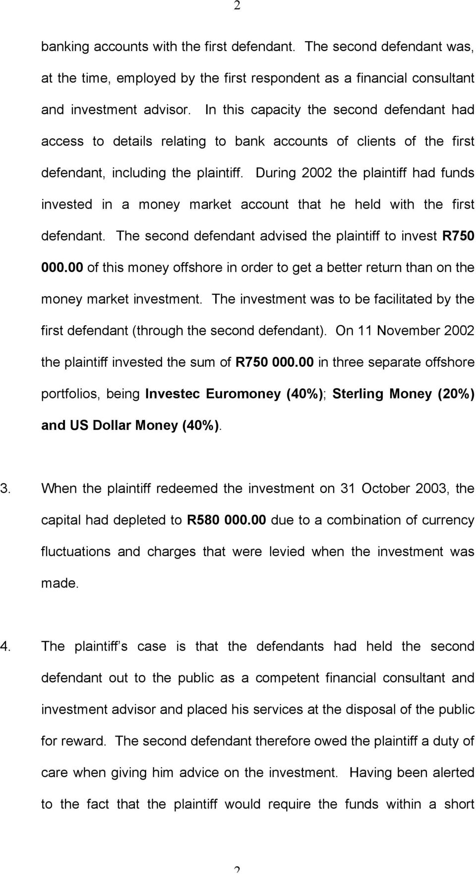 During 2002 the plaintiff had funds invested in a money market account that he held with the first defendant. The second defendant advised the plaintiff to invest R750 000.