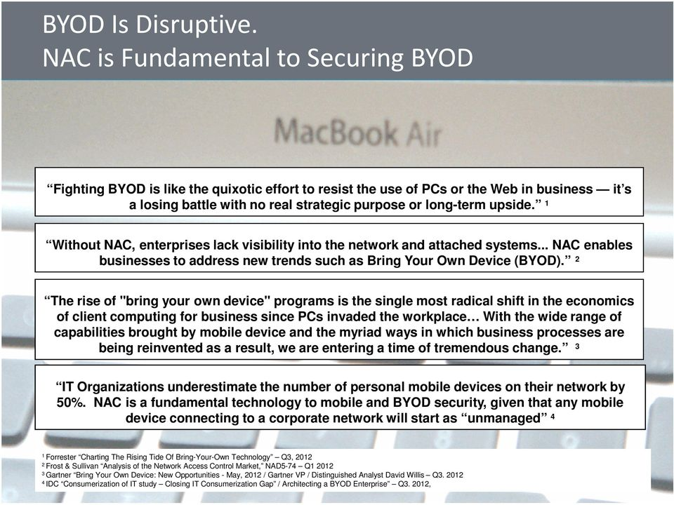 1 Without NAC, enterprises lack visibility into the network and attached systems... NAC enables businesses to address new trends such as Bring Your Own Device (BYOD).