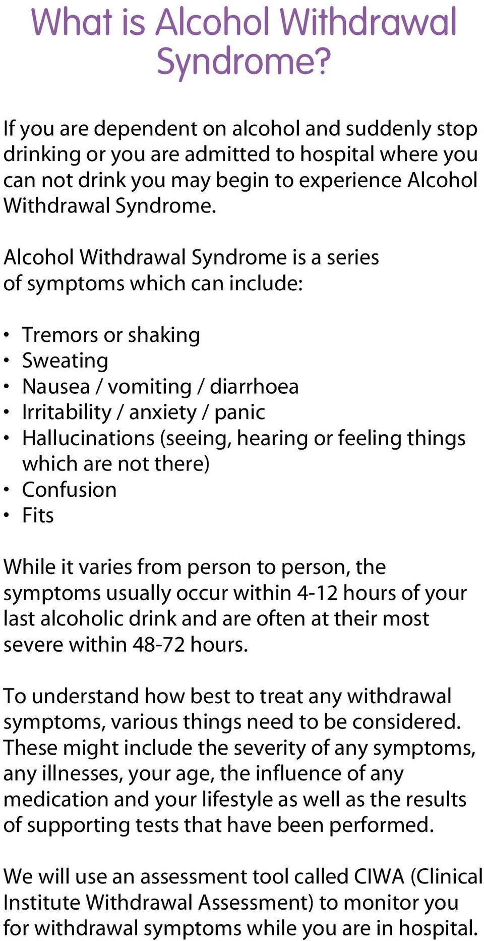 Alcohol Withdrawal Syndrome is a series of symptoms which can include: Tremors or shaking Sweating Nausea / vomiting / diarrhoea Irritability / anxiety / panic Hallucinations (seeing, hearing or