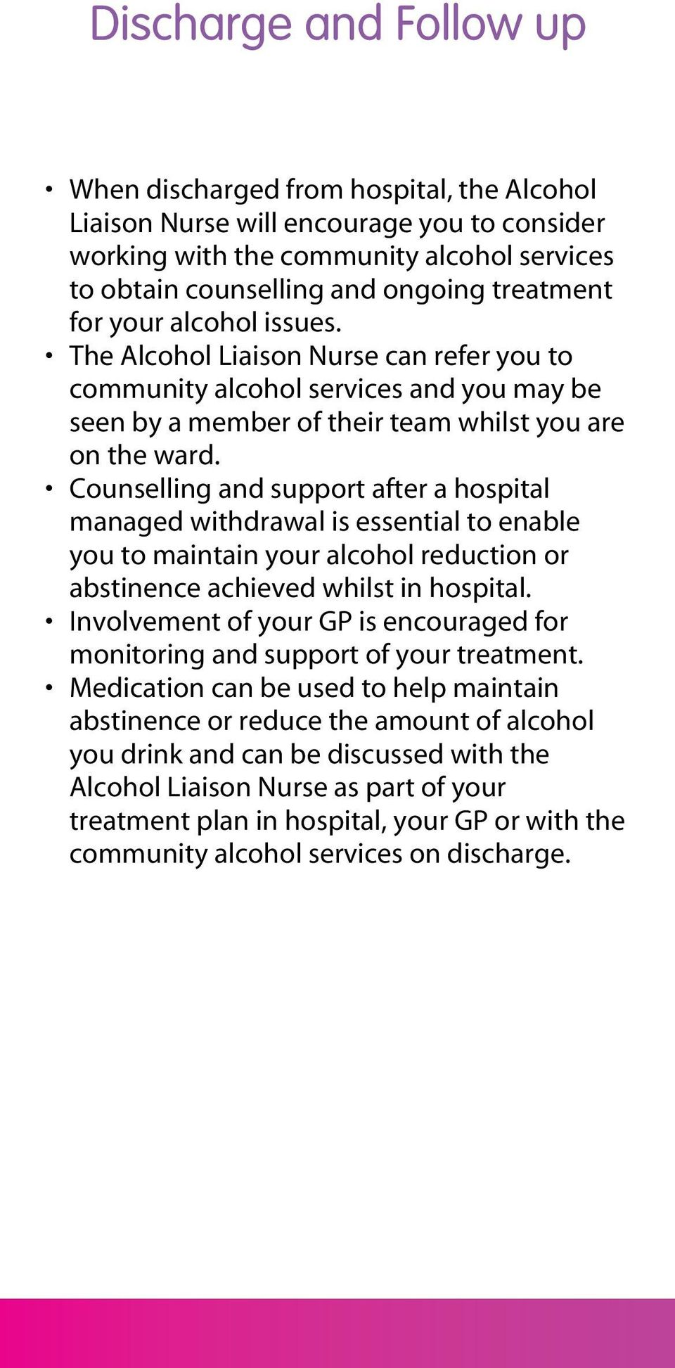 Counselling and support after a hospital managed withdrawal is essential to enable you to maintain your alcohol reduction or abstinence achieved whilst in hospital.