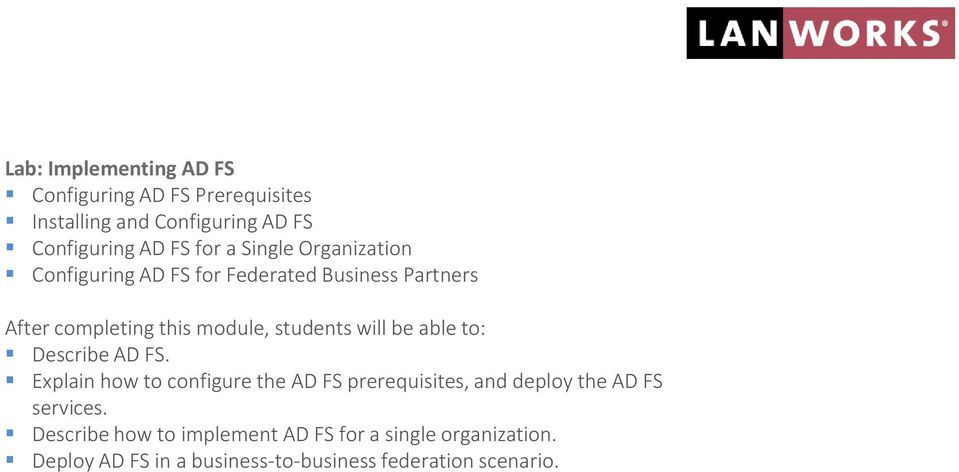 Describe AD FS. Explain how to configure the AD FS prerequisites, and deploy the AD FS services.
