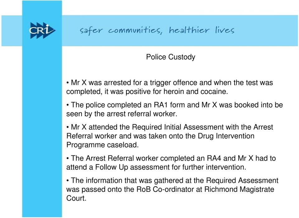Mr X attended the Required Initial Assessment with the Arrest Referral worker and was taken onto the Drug Intervention Programme caseload.
