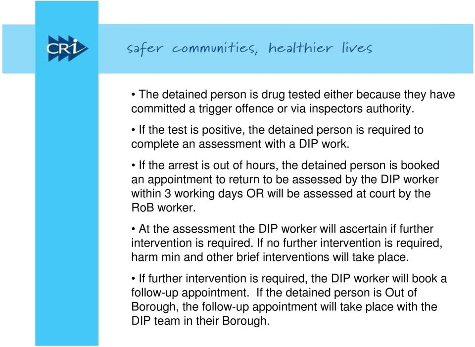 If the arrest is out of hours, the detained person is booked an appointment to return to be assessed by the DIP worker within 3 working days OR will be assessed at court by the RoB worker.