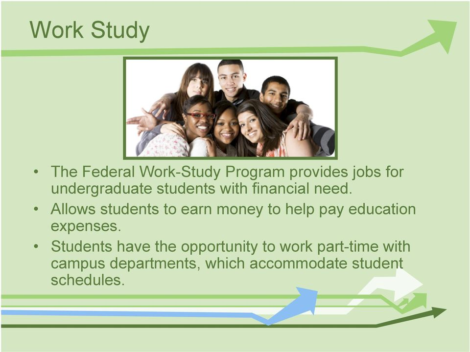 Allows students to earn money to help pay education expenses.