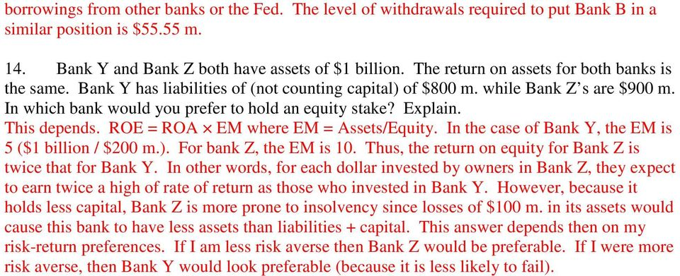 This depends. ROE = ROA EM where EM = /Equity. In the case of Bank Y, the EM is 5 ($1 billion / $200 m.). For bank Z, the EM is 10. Thus, the return on equity for Bank Z is twice that for Bank Y.