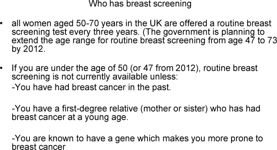 If you are under the age of 50 (or 47 from 2012), routine breast screening is not currently available unless: -You have had breast cancer
