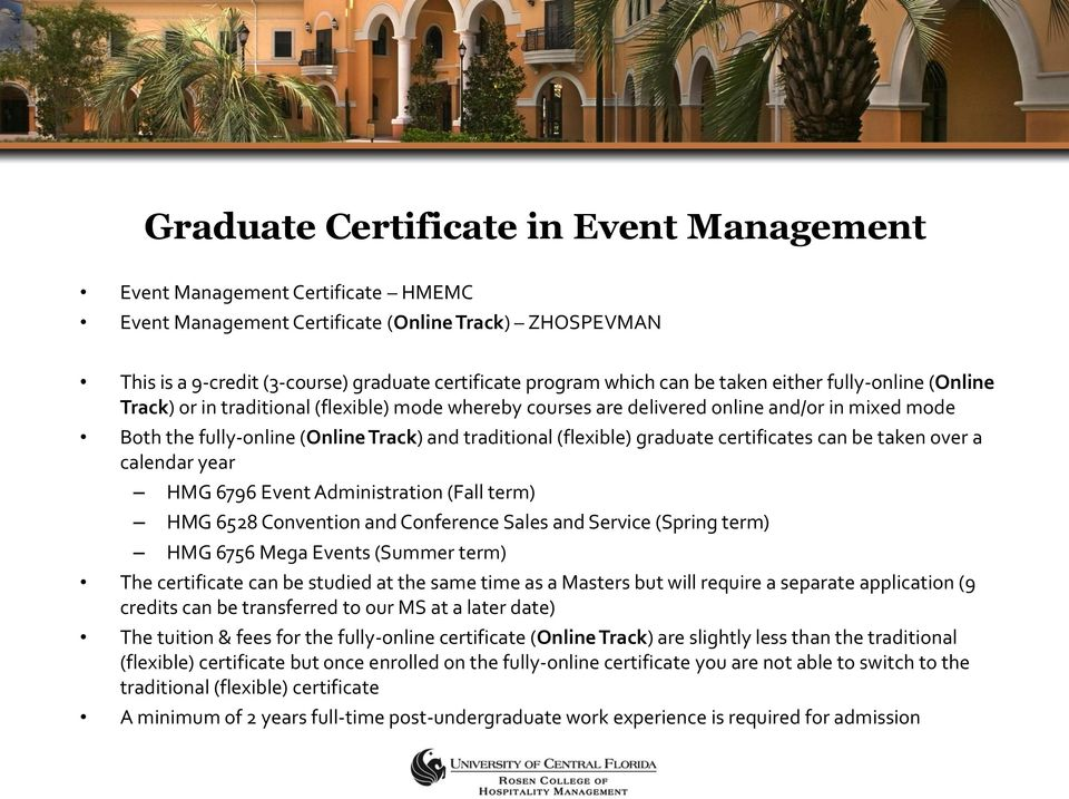 graduate certificates can be taken over a calendar year HMG 6796 Event Administration (Fall term) HMG 6528 Convention and Conference Sales and Service (Spring term) HMG 6756 Mega Events (Summer term)