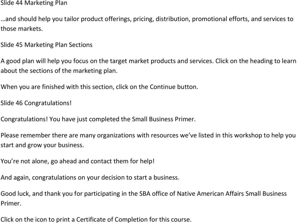 When you are finished with this section, click on the Continue button. Slide 46 Congratulations! Congratulations! You have just completed the Small Business Primer.