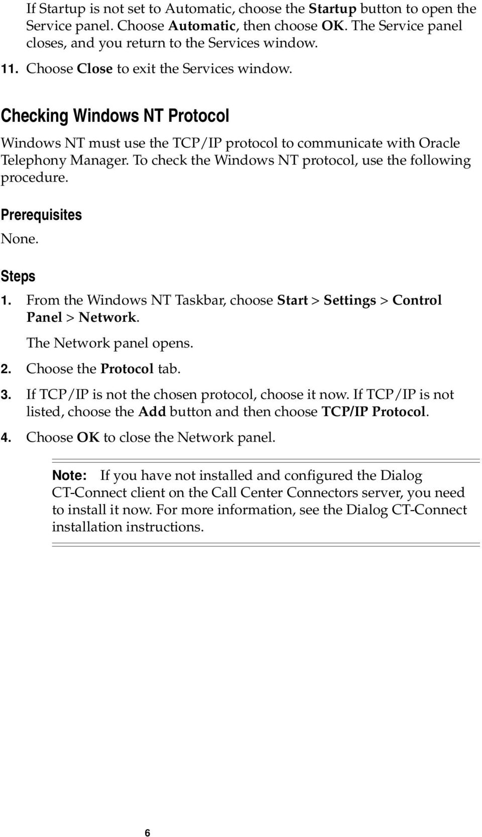 To check the Windows NT protocol, use the following procedure. Prerequisites None. Steps 1. From the Windows NT Taskbar, choose Start > Settings > Control Panel > Network. The Network panel opens. 2.