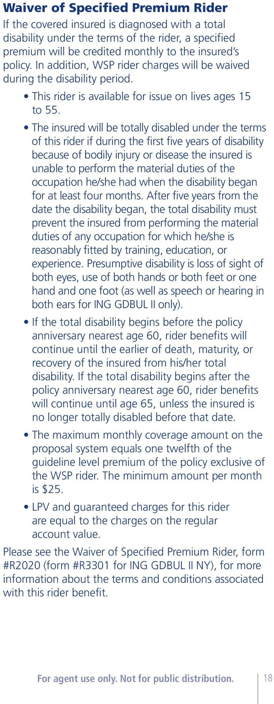 The insured will be totally disabled under the terms of this rider if during the first five years of disability because of bodily injury or disease the insured is unable to perform the material