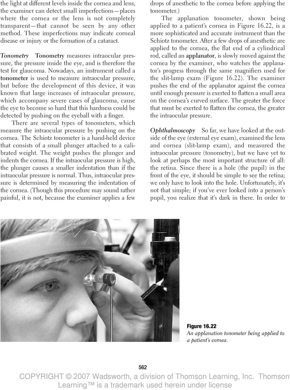 Tonometry Tonometry measures intraocular pressure, the pressure inside the eye, and is therefore the test for glaucoma.