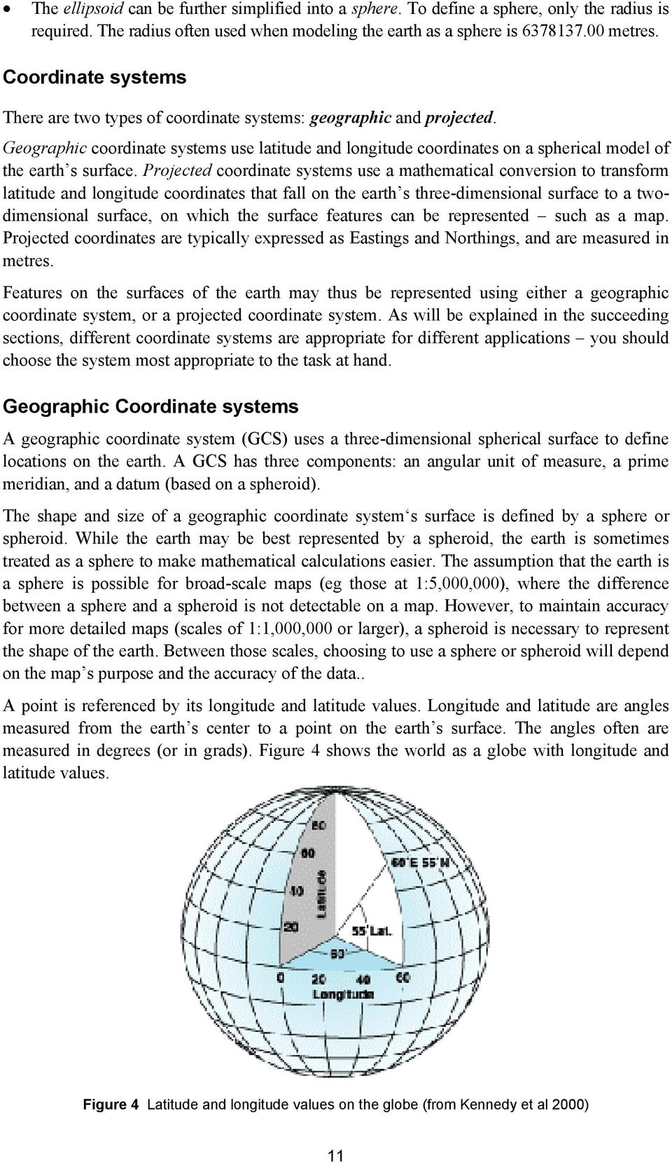 Geographic coordinate systems use latitude and longitude coordinates on a spherical model of the earth s surface.