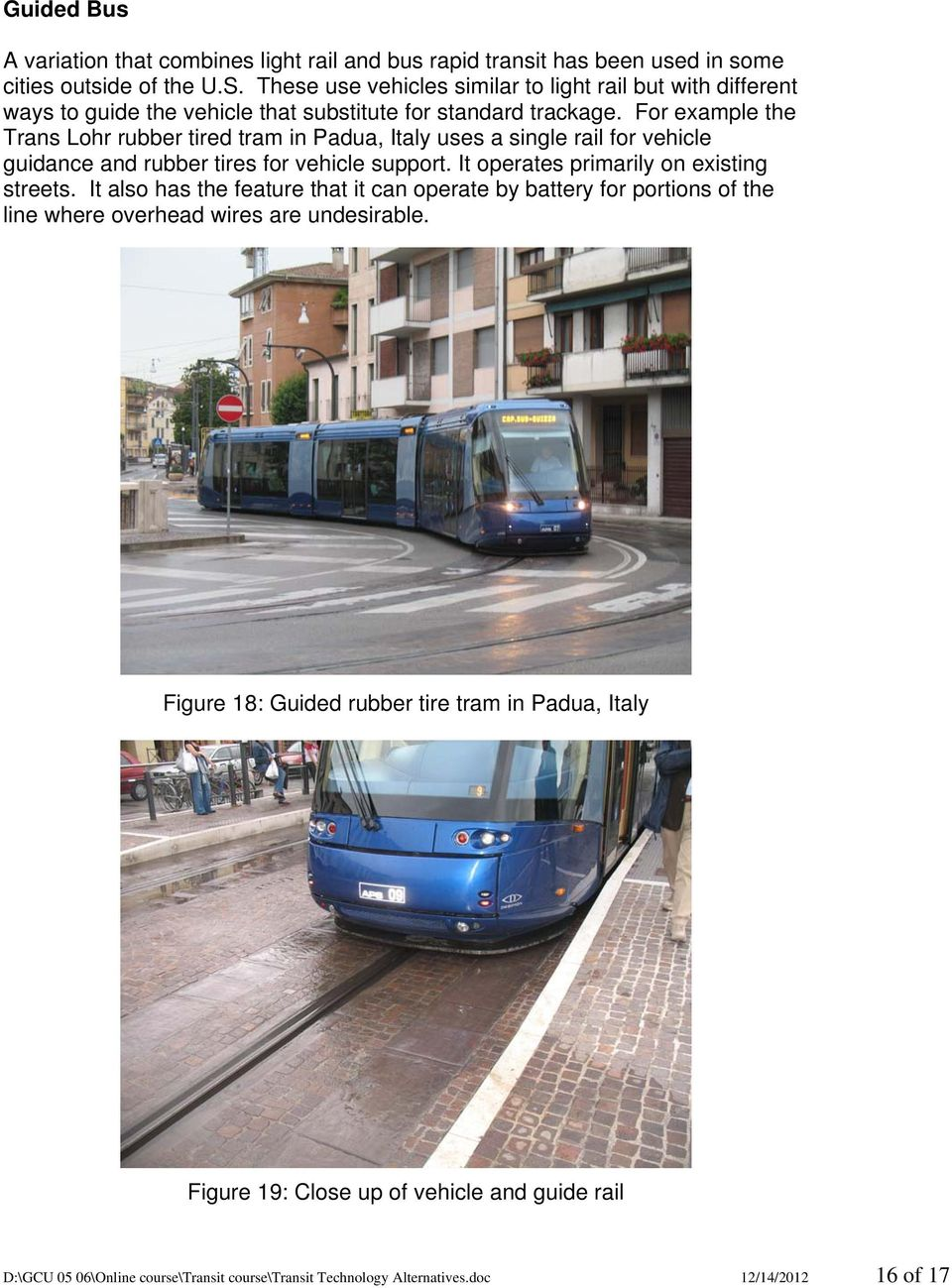 For example the Trans Lohr rubber tired tram in Padua, Italy uses a single rail for vehicle guidance and rubber tires for vehicle support. It operates primarily on existing streets.