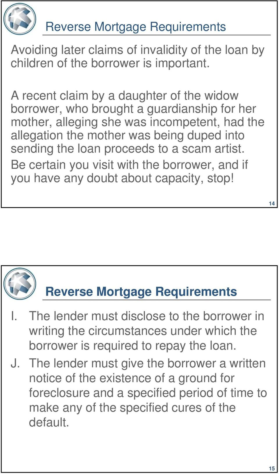proceeds to a scam artist. Be certain you visit with the borrower, and if you have any doubt about capacity, stop! 14 Reverse Mortgage Requirements I.