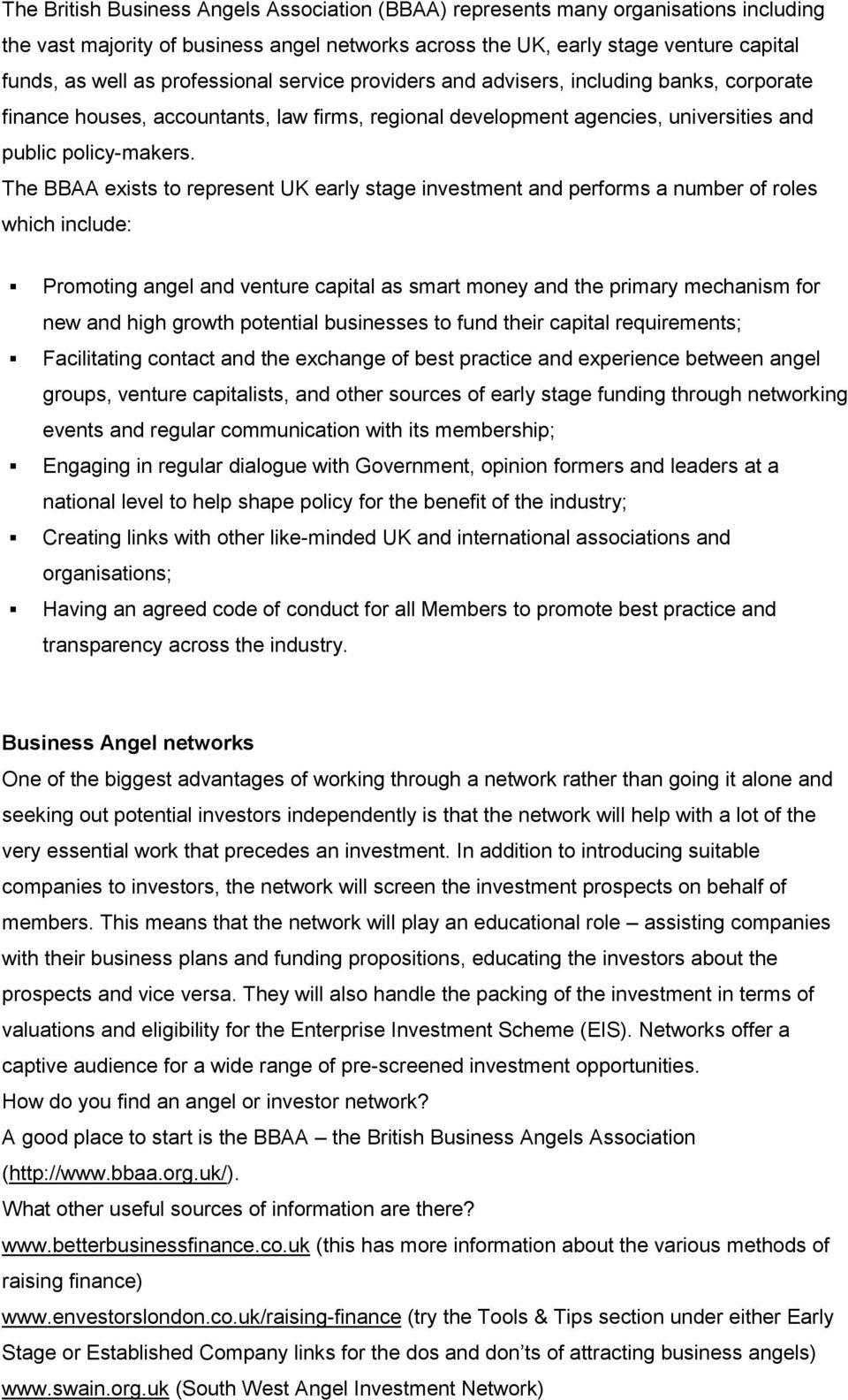 The BBAA exists to represent UK early stage investment and performs a number of roles which include: Promoting angel and venture capital as smart money and the primary mechanism for new and high