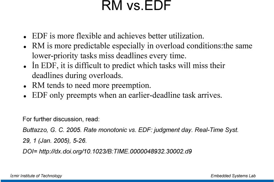 İn EDF, it is difficult to predict which tasks will miss their deadlines during overloads. RM tends to need more preemption.