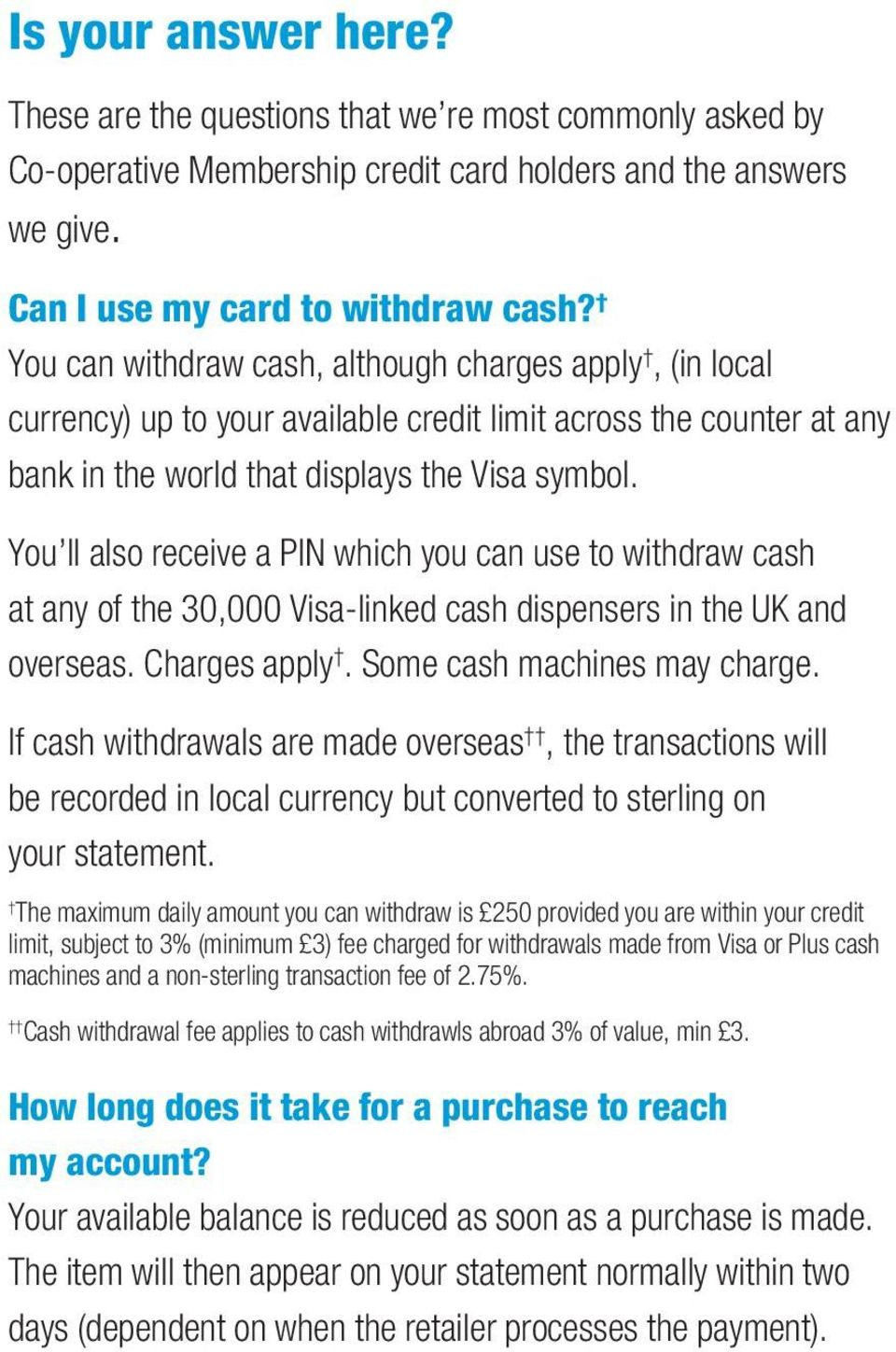 You ll also receive a PIN which you can use to withdraw cash at any of the 30,000 Visa-linked cash dispensers in the UK and overseas. Charges apply. Some cash machines may charge.