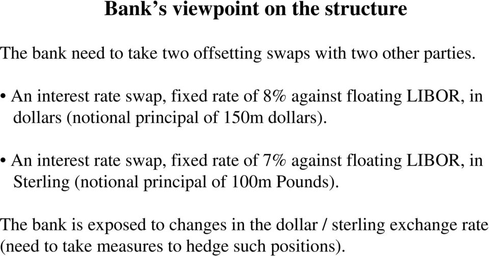 An interest rate swap, fixed rate of 7% against floating LIBOR, in Sterling (notional principal of 100m Pounds).