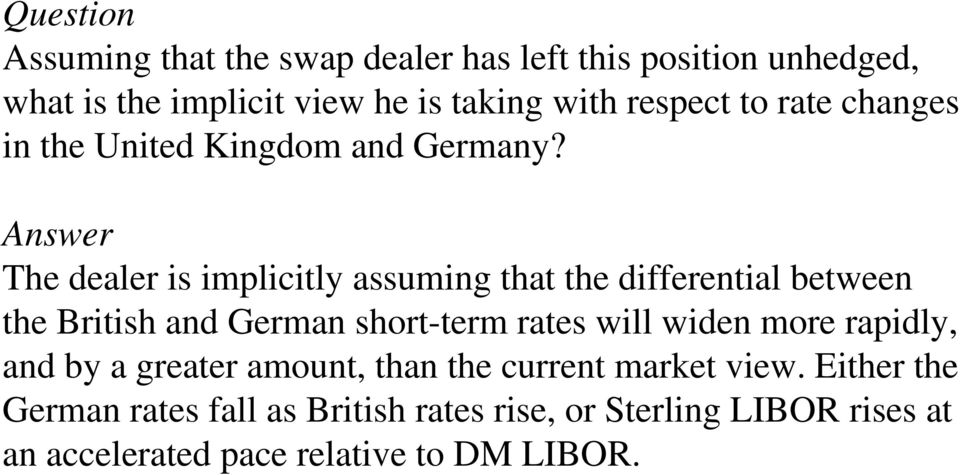 Answer The dealer is implicitly assuming that the differential between the British and German short-term rates will widen