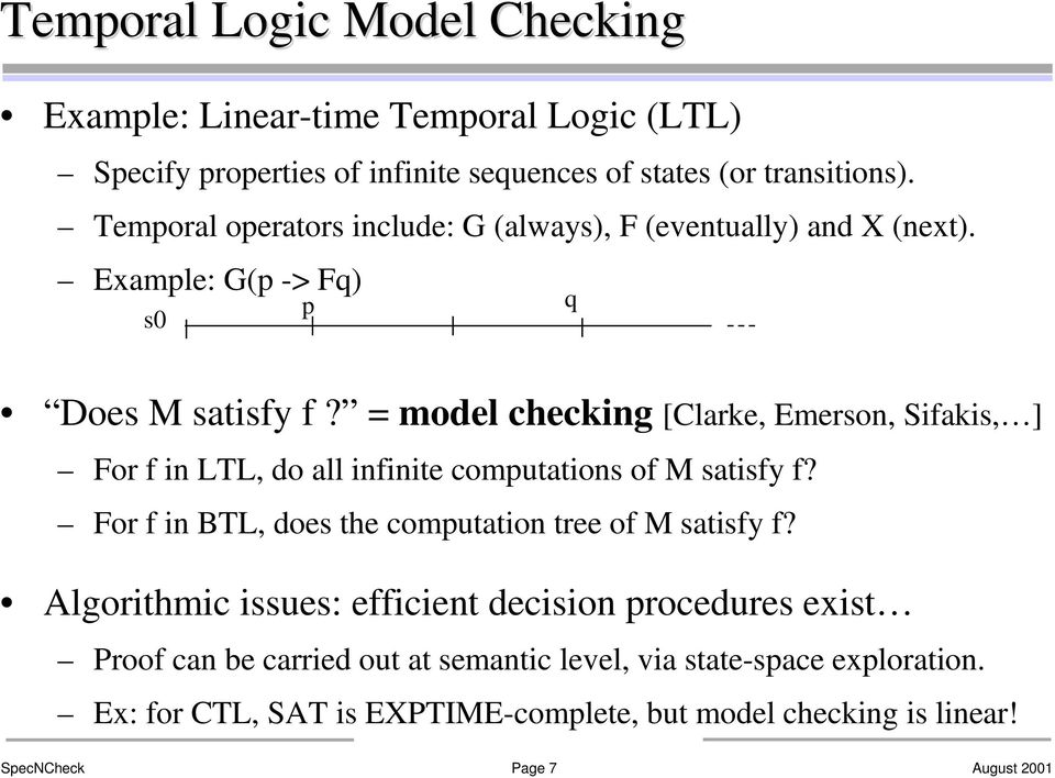= model checking [Clarke, Emerson, Sifakis, ] For f in LTL, do all infinite computations of M satisfy f? For f in BTL, does the computation tree of M satisfy f?