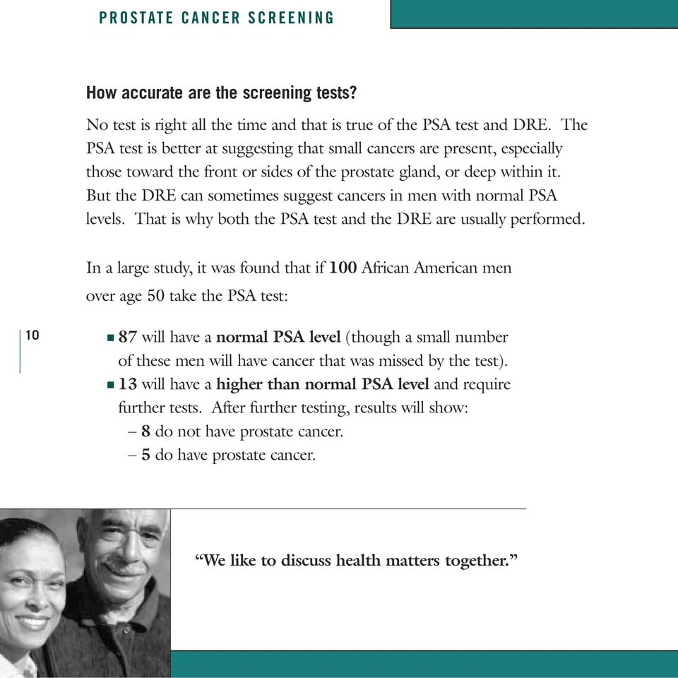 But the DRE can sometimes suggest cancers in men with normal PSA levels. That is why both the PSA test and the DRE are usually performed.