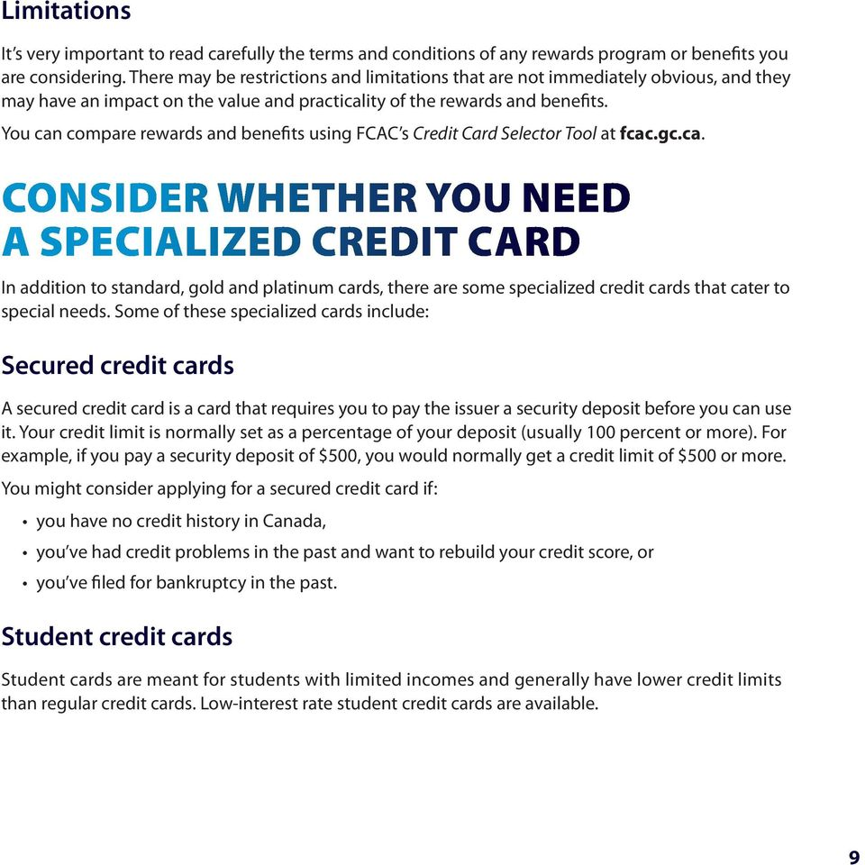 You can compare rewards and benefits using FCAC s Credit Card Selector Tool at fcac.gc.ca. Consider whether you need a specialized credit card In addition to standard, gold and platinum cards, there are some specialized credit cards that cater to special needs.