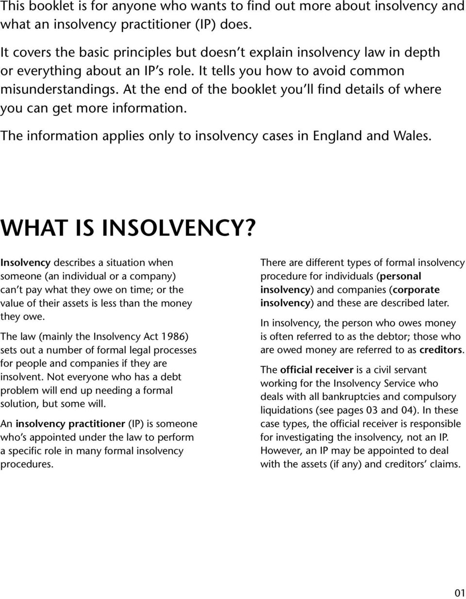 At the end of the booklet you ll find details of where you can get more information. The information applies only to insolvency cases in England and Wales. What is insolvency?