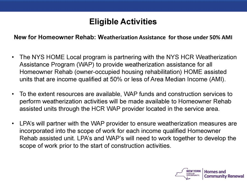 To the extent resources are available, WAP funds and construction services to perform weatherization activities will be made available to Homeowner Rehab assisted units through the HCR WAP provider