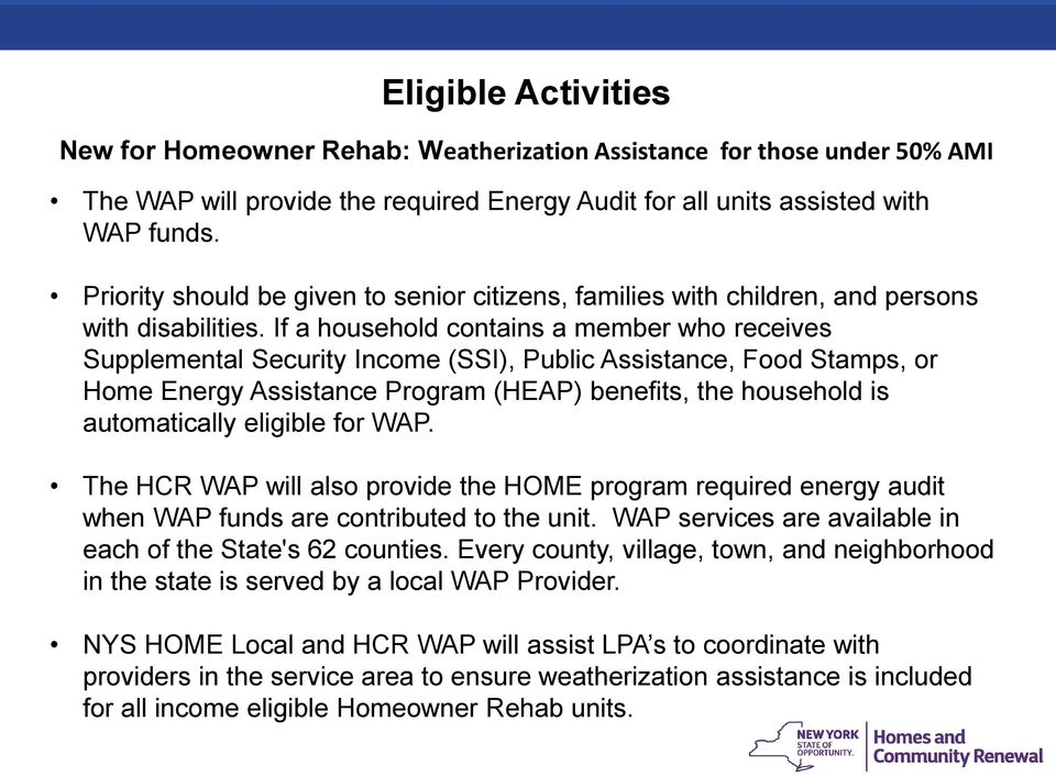 If a household contains a member who receives Supplemental Security Income (SSI), Public Assistance, Food Stamps, or Home Energy Assistance Program (HEAP) benefits, the household is automatically