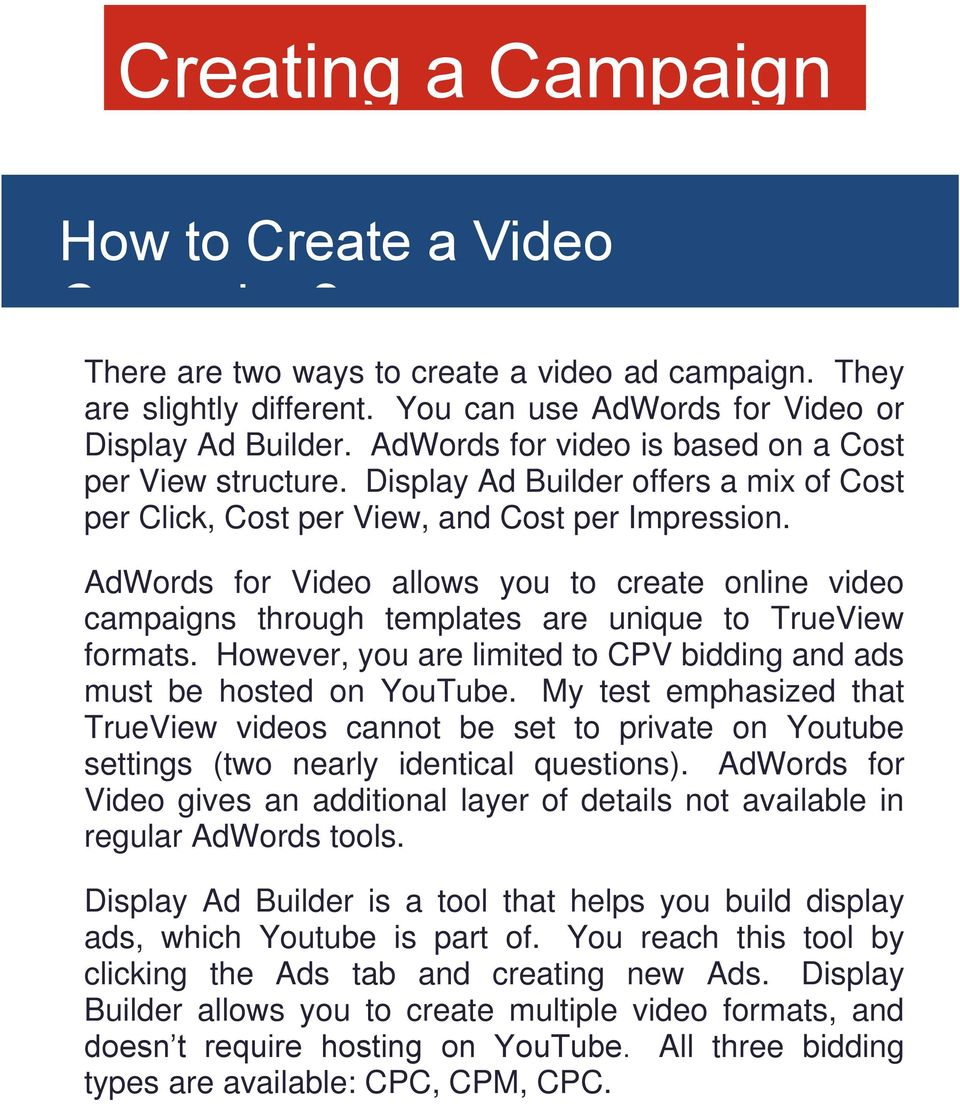 AdWords for Video allows you to create online video campaigns through templates are unique to TrueView formats. However, you are limited to CPV bidding and ads must be hosted on YouTube.
