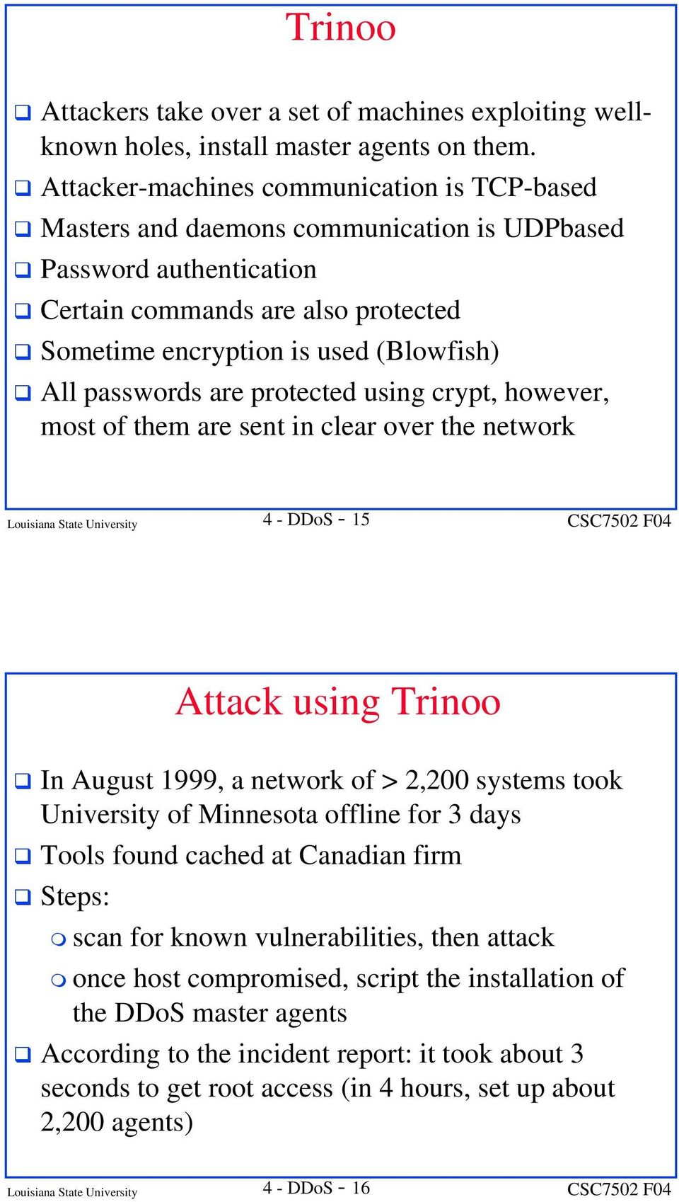 passwords are protected using crypt, however, most of them are sent in clear over the network Louisiana State University 4 - DDoS - 15 Attack using Trinoo In August 1999, a network of > 2,200 systems
