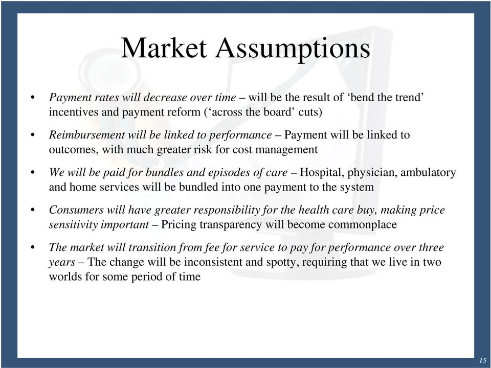will be bundled into one payment to the system Consumers will have greater responsibility for the health care buy, making price sensitivity important Pricing transparency will become