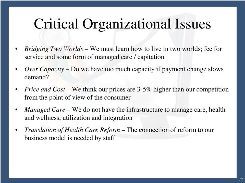 Price and Cost We think our prices are 3-5% higher than our competition from the point of view of the consumer Managed Care We do not