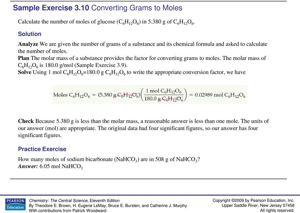 Plan The molar mass of a substance provides the factor for converting grams to moles. The molar mass of C 6 H 12 O 6 is 180.0 g/mol (Sample Exercise 3.9). Solve Using 1 mol C 6 H 12 O 6 =180.