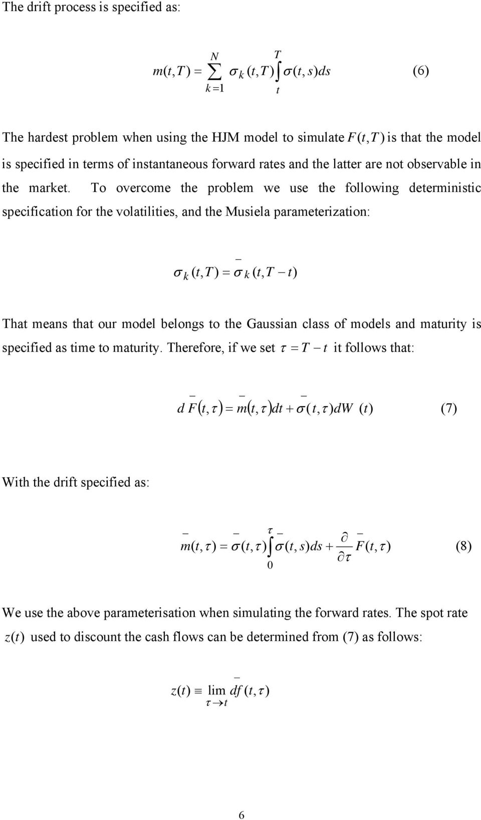 To overcome he problem we use he following deerminisic specificaion for he volailiies, and he Musiela parameerizaion: σ k (, T ) = σ k (, T ) Tha means ha our model belongs o he Gaussian class of
