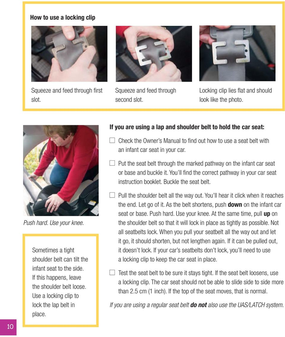 Put the seat belt through the marked pathway on the infant car seat or base and buckle it. You ll find the correct pathway in your car seat instruction booklet. Buckle the seat belt. Push hard.
