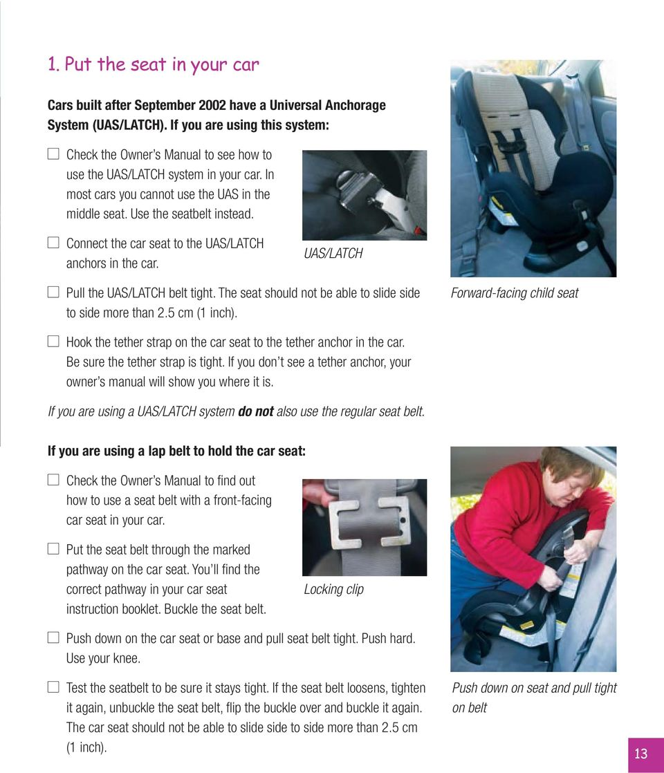 Connect the car seat to the UAS/LATCH anchors in the car. UAS/LATCH Pull the UAS/LATCH belt tight. The seat should not be able to slide side to side more than 2.5 cm (1 inch).