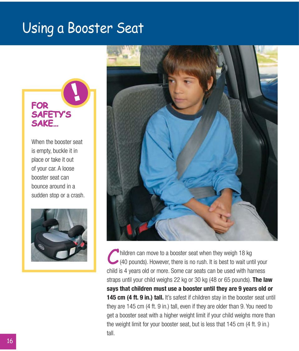 Some car seats can be used with harness straps until your child weighs 22 kg or 30 kg (48 or 65 pounds). The law says that children must use a booster until they are 9 years old or 145 cm (4 ft. 9 in.