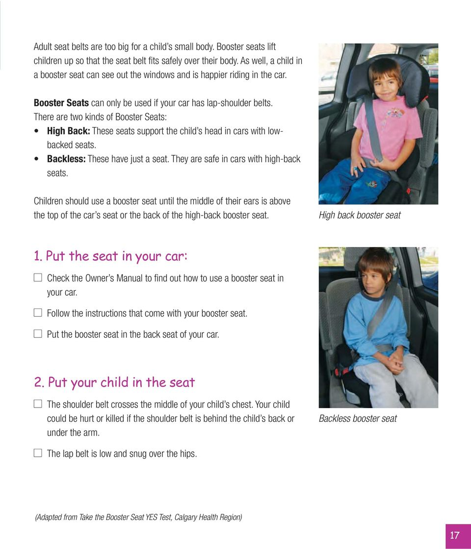 There are two kinds of Booster Seats: High Back: These seats support the child s head in cars with lowbacked seats. Backless: These have just a seat. They are safe in cars with high-back seats.