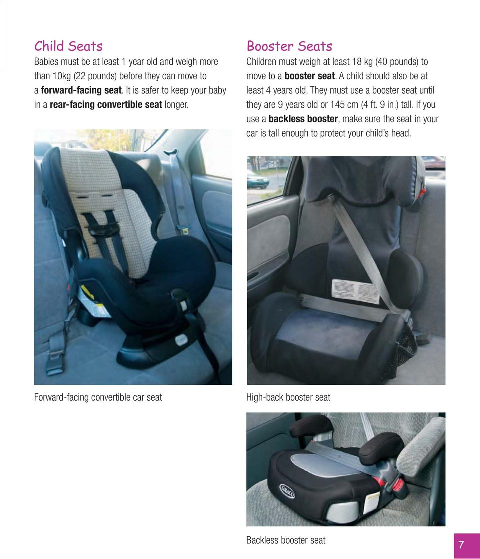 Booster Seats Children must weigh at least 18 kg (40 pounds) to move to a booster seat. A child should also be at least 4 years old.